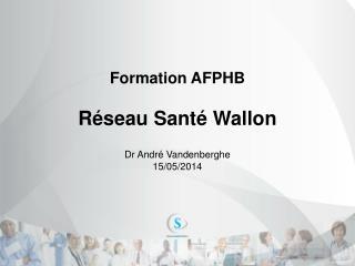 Formation  AFPHB Réseau Santé Wallon Dr André Vandenberghe 15/05/2014