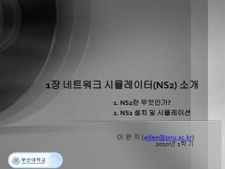 1 장 네트워크 시뮬레이터 (NS2)  소개 1. NS2 란 무엇인가 ? 2. NS2  설치 및 시뮬레이션