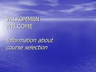 VÄLKOMMEN WELCOME Information about  course selection