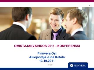 OMISTAJANVAIHDOS 2011 –KONFERENSSI Finnvera Oyj Aluejohtaja Juha Ketola 13.10.2011