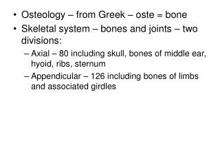 Osteology – from Greek – oste = bone Skeletal system – bones and joints – two divisions: