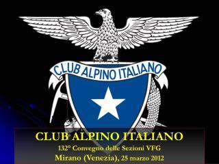 CLUB ALPINO ITALIANO 132° Convegno delle Sezioni VFG Mirano (Venezia) , 25 marzo 2012