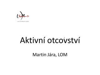 Aktivní otcovství  Martin Jára, LOM