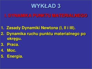 WYKŁAD 3 I. DYNAMIKA PUNKTU MATERIALNEGO 1.  Zasady Dynamiki Newtona (I, II i III).