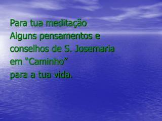 """Para tua meditação Alguns pensamentos e  conselhos de S. Josemaria  em """"Caminho"""" para a tua vida."""