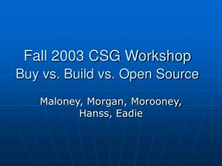 Fall 2003 CSG Workshop Buy vs. Build vs. Open Source