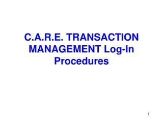 C.A.R.E. TRANSACTION MANAGEMENT Log-In Procedures