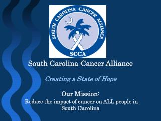 South Carolina Cancer Alliance   Creating a State of Hope    Our Mission:  Reduce the impact of cancer on ALL people in