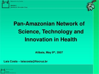 Pan-Amazonian Network of Science, Technology and Innovation in Health Atibaia, May 9 th , 2007