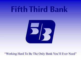 """Working Hard To Be The Only Bank You'll Ever Need"""