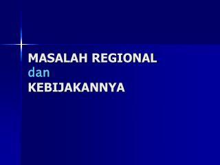 MASALAH REGIONAL  dan KEBIJAKANNYA