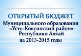 ОТКРЫТЫЙ  БЮДЖЕТ   Муниципального  образования «Усть-Коксинский район» Республики  Алтай
