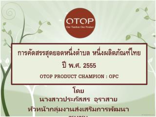 การคัดสรรสุดยอดหนึ่งตำบล หนึ่งผลิตภัณฑ์ไทย ปี พ.ศ. 2555 OTOP PRODUCT CHAMPION :  OPC