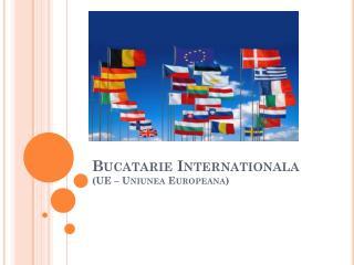 Bucatarie Internationala (UE –  Uniunea Europeana )