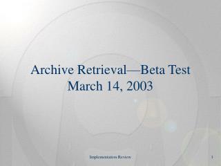 Archive Retrieval—Beta Test March 14, 2003