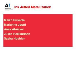 Ink Jetted Metallization Mikko Ruskola Marianne Joutti Anas Al-Azawi Jukka Heikkurinen