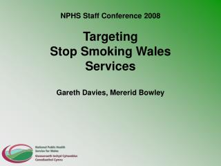 NPHS Staff Conference 2008 Targeting  Stop Smoking Wales  Services Gareth Davies, Mererid Bowley