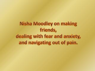 Nisha Moodley on making friends, dealing with fear and anxie