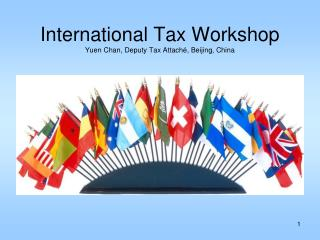 International Tax Workshop Yuen Chan, Deputy Tax Attaché, Beijing, China