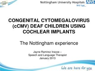 CONGENITAL CYTOMEGALOVIRUS (cCMV) DEAF CHILDREN USING COCHLEAR IMPLANTS  The Nottingham experience