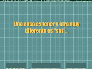 """Una cosa es tener y otra muy diferente es """"ser""""..."""