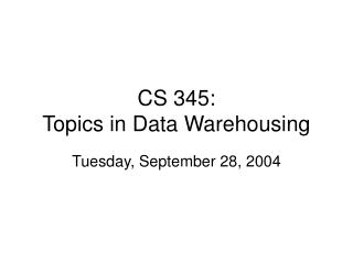 CS 345: Topics in Data Warehousing
