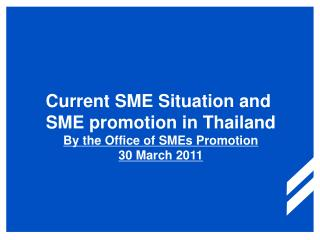 Current SME Situation and  SME promotion in Thailand By the Office of SMEs Promotion 30 March 2011