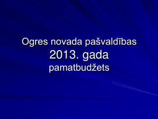 Ogres novada pašvaldības  2013. gada pamatbudžets