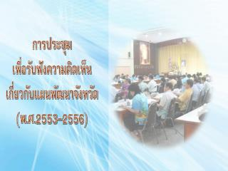 การประชุม เพื่อรับฟังความคิดเห็น เกี่ยวกับแผนพัฒนาจังหวัด (พ.ศ.2553-2556)