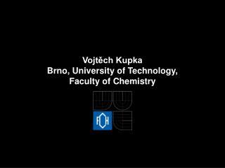 Vojtěch Kupka Brno, University of Technology, Faculty of Chemistry