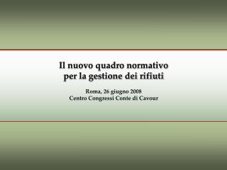 Il nuovo quadro normativo per la gestione dei rifiuti Roma, 26 giugno 2008