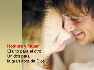 Hombre y  mujer El uno para el otro... Unidos para la gran obra de Dios