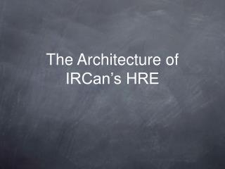 The Architecture of IRCan's HRE