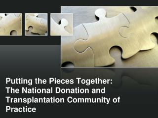 Putting the Pieces Together:   The National Donation and Transplantation Community of Practice