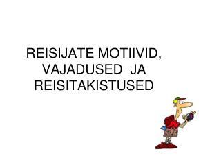 REISIJATE MOTIIVID, VAJADUSED  JA REISITAKISTUSED