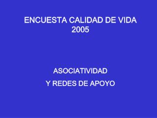 ENCUESTA CALIDAD DE VIDA 2005 ASOCIATIVIDAD  Y REDES DE APOYO