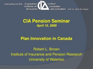 CIA Pension Seminar April 15, 2009 Plan Innovation in Canada Robert L. Brown