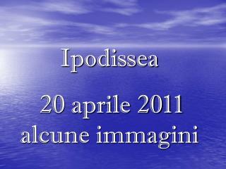Ipodissea 20 aprile 2011 alcune immagini