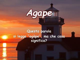 "Agape  Questa  parola si legge "" agàpe "", ma che cosa significa ?"