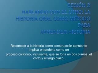 SESIÓN 2 HABLANDO CON EL OTRO: LA HISTORIA ORAL COMO MÉTODO PARA APRENDER HISTORIA