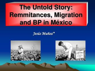 The Untold Story: Remmitances, Migration and BP in M xico