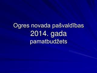 Ogres novada pašvaldības  2014. gada pamatbudžets