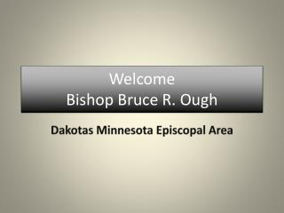 Welcome  Bishop Bruce R.  Ough