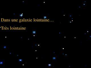Dans une galaxie lointaine… Très lointaine
