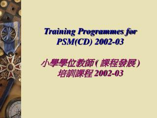 Training Programmes for  PSM(CD) 2002-03 ??????  (  ????  ) ????  2002-03