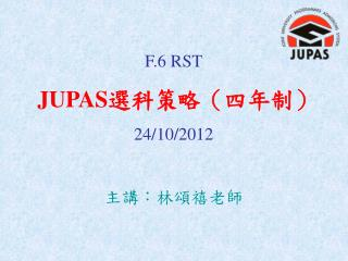F.6 RST JUPAS 選科策略(四年制) 24/10/2012 主講:林頌禧老師