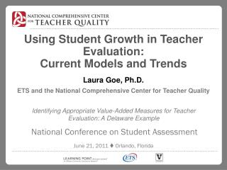 Using Student Growth in Teacher Evaluation: Current Models and Trends  Laura Goe, Ph.D.  ETS and the National Comprehens