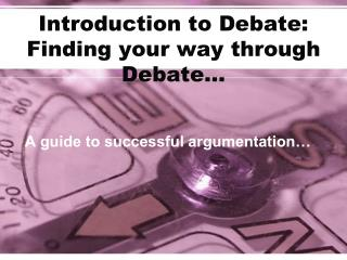 Introduction to Debate: Finding your way through Debate�