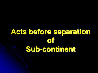 Acts before separation of  Sub-continent