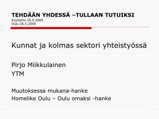 TEHDÄÄN YHDESSÄ –TULLAAN TUTUIKSI Kuusamo 25.5.2009 Oulu 26.5.2009
